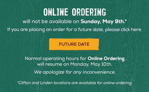 Online Ordering. will not be available on Sunday, May 9th. If you are placing an order for a future date, Click here. Normal Operating Hours for Online Ordering will resume on Monday, May 10th. We apologize for any inconvenience. *Clifton and Linden locations are available for online ordering.